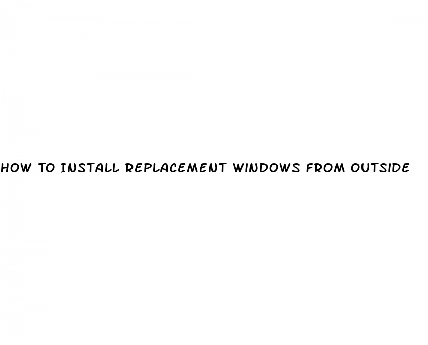 How To Install Replacement Windows From Outside